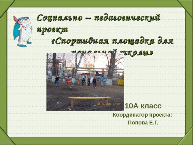 10А класс Координатор проекта: Попова Е.Г. Социально – педагогический проект...