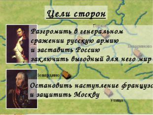 Цели сторон Разгромить в генеральном сражении русскую армию и заставить Росси
