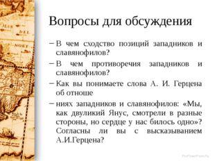 Вопросы для обсуждения В чем сходство позиций западников и славянофилов? В че