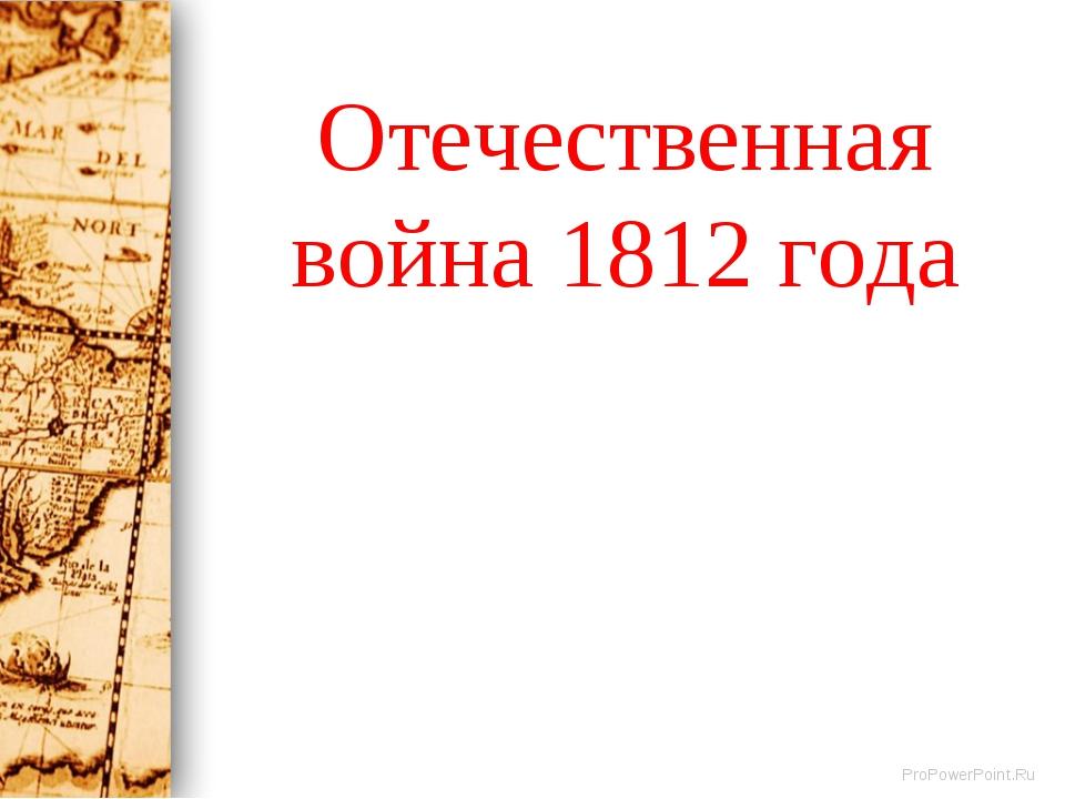 Отечественная война 1812 года ProPowerPoint.Ru