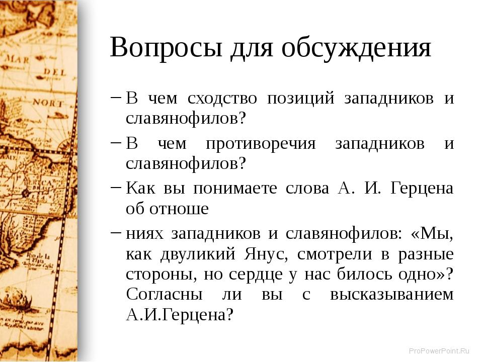 Вопросы для обсуждения В чем сходство позиций западников и славянофилов? В че...