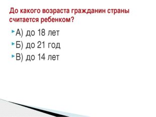 А) до 18 лет Б) до 21 год В) до 14 лет До какого возраста гражданин страны сч