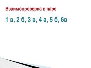 1 в, 2 б, 3 в, 4 а, 5 б, 6в Взаимопроверка в паре