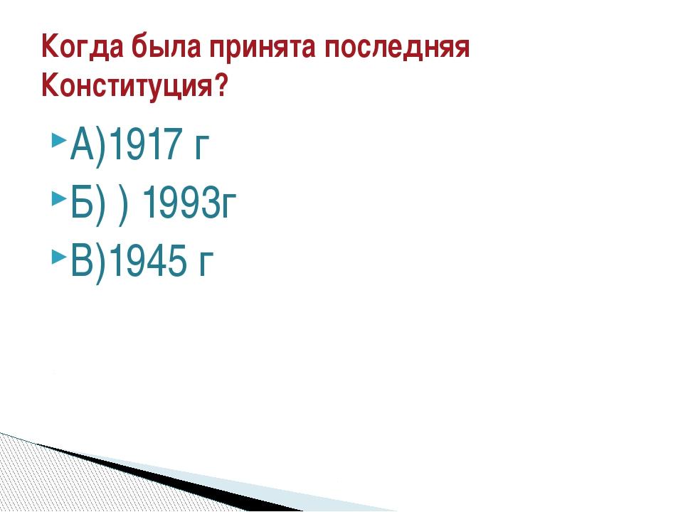 А)1917 г Б) ) 1993г В)1945 г Когда была принята последняя Конституция?