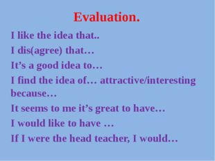 Evaluation. I like the idea that.. I dis(agree) that… It's a good idea to… I