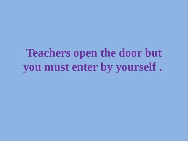 Teachers open the door but you must enter by yourself .