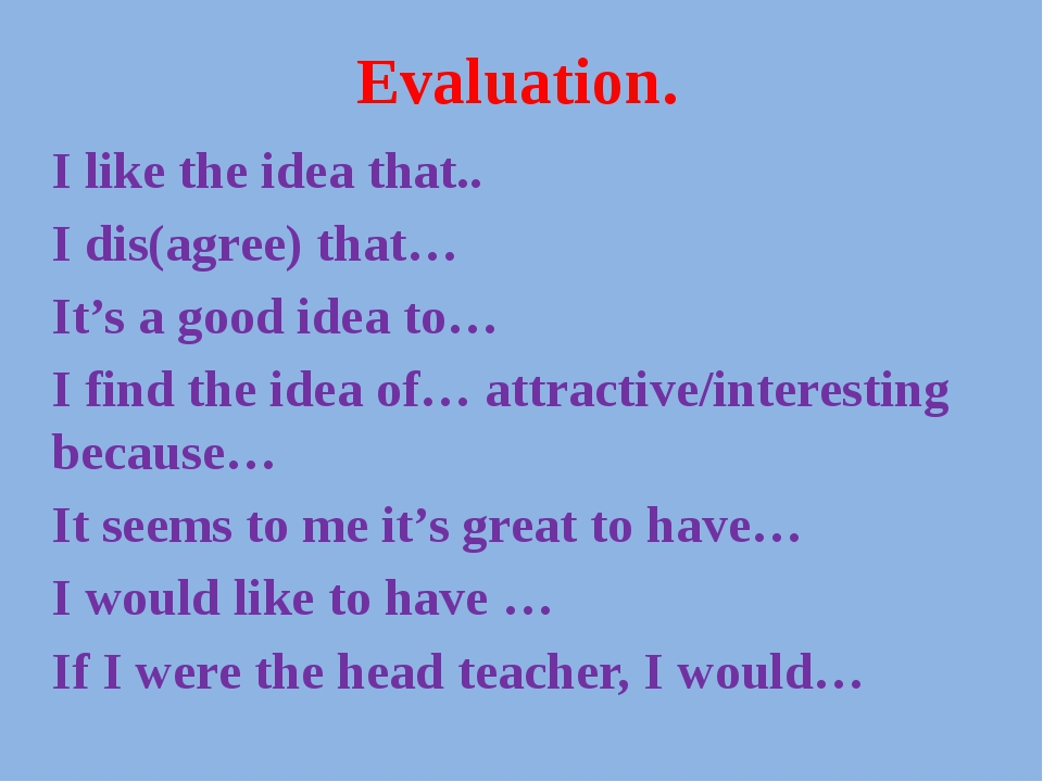 Evaluation. I like the idea that.. I dis(agree) that… It's a good idea to… I...