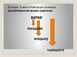 В начале 12 века в Новгороде сложилась республиканская форма правления. вече