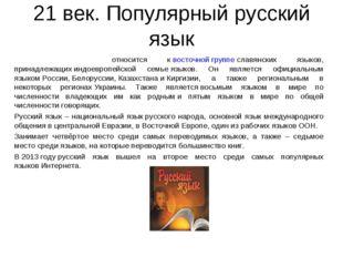 21 век. Популярный русский язык Ру́сский язы́к относится квосточной группе