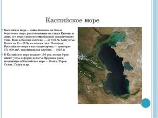 Каспийское море Каспийское море— самое большое на Земле бессточное озеро, рас