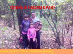 ОСЕНЬ В НАШЕМ КРАЮ Выполнила: ученица 3 класса Олейникова Виктория Руководит