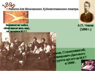 Работа для Московского Художественного театра. А.П. Чехов (1899 г.) Знаменита