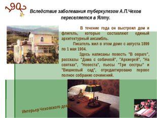 Вследствие заболевания туберкулезом А.П.Чехов переселяется в Ялту. В течение