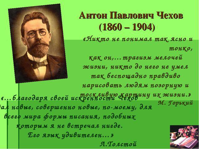 Антон Павлович Чехов (1860 – 1904) «Никто не понимал так ясно и тонко, как он...