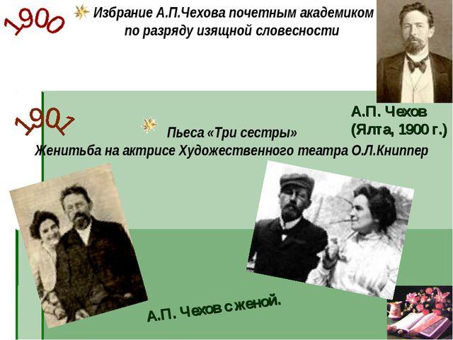 Пьеса «Три сестры» Женитьба на актрисе Художественного театра О.Л.Книппер А.П...