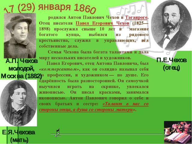 родился Антон Павлович Чехов в Таганроге. Отец писателя Павел Егорович Чехов...