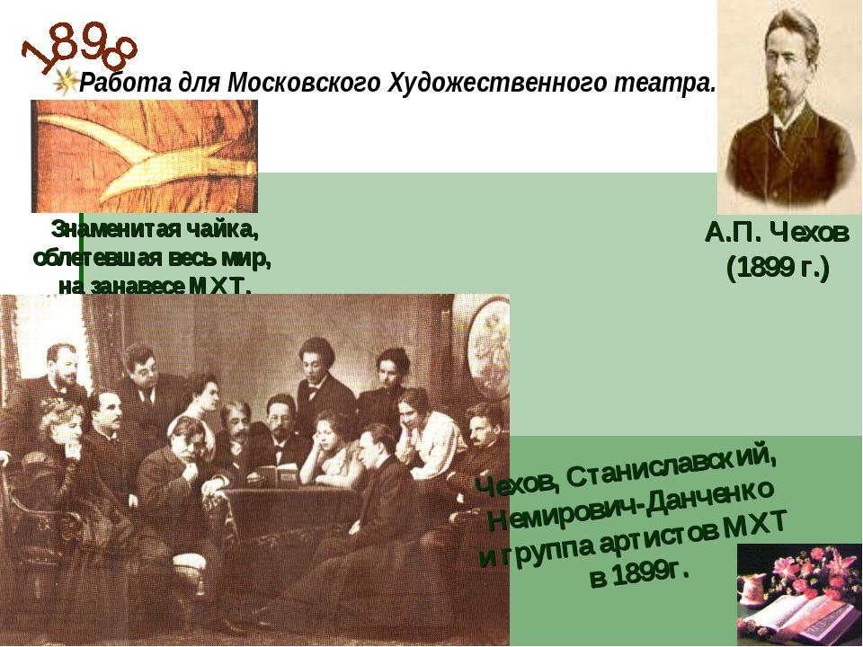 Работа для Московского Художественного театра. А.П. Чехов (1899 г.) Знаменита...