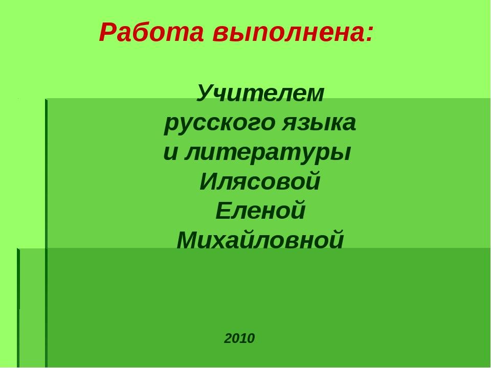Работа выполнена: 2010 Учителем русского языка и литературы Илясовой Еленой М...