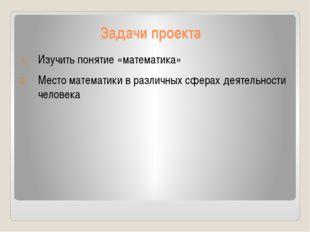 Задачи проекта Изучить понятие «математика» Место математики в различных сфер