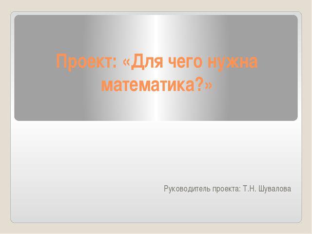 Проект: «Для чего нужна математика?» Руководитель проекта: Т.Н. Шувалова