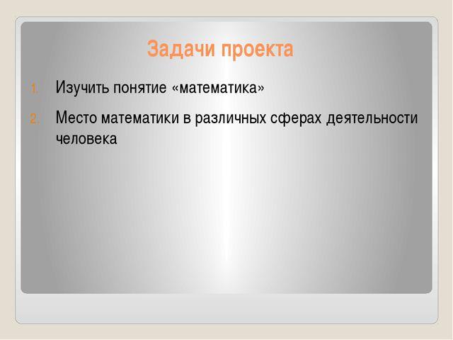 Задачи проекта Изучить понятие «математика» Место математики в различных сфер...