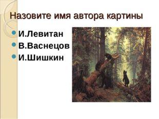 Назовите имя автора картины И.Левитан В.Васнецов И.Шишкин