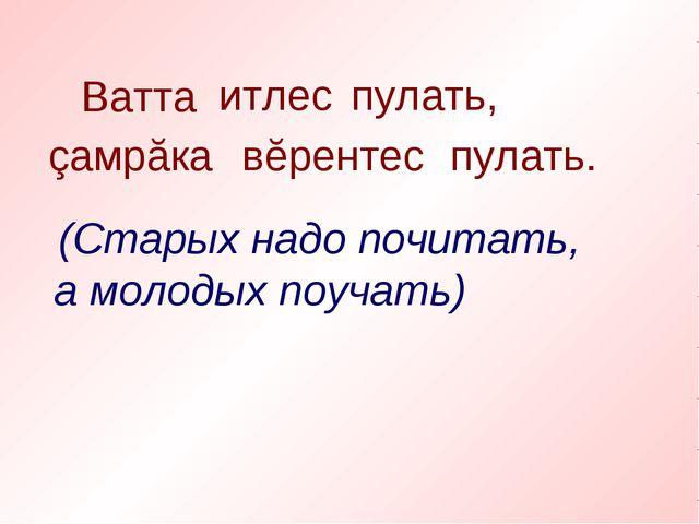 Ватта итлес пулать, çамрăка вĕрентес пулать. (Старых надо почитать, а молодых...