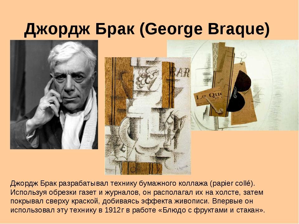 Джордж Брак (George Braque) Джордж Брак разрабатывал технику бумажного коллаж...