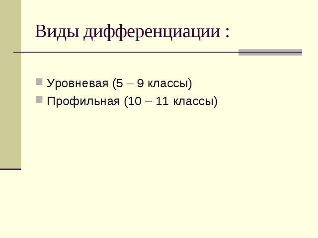 Виды дифференциации : Уровневая (5 – 9 классы) Профильная (10 – 11 классы)