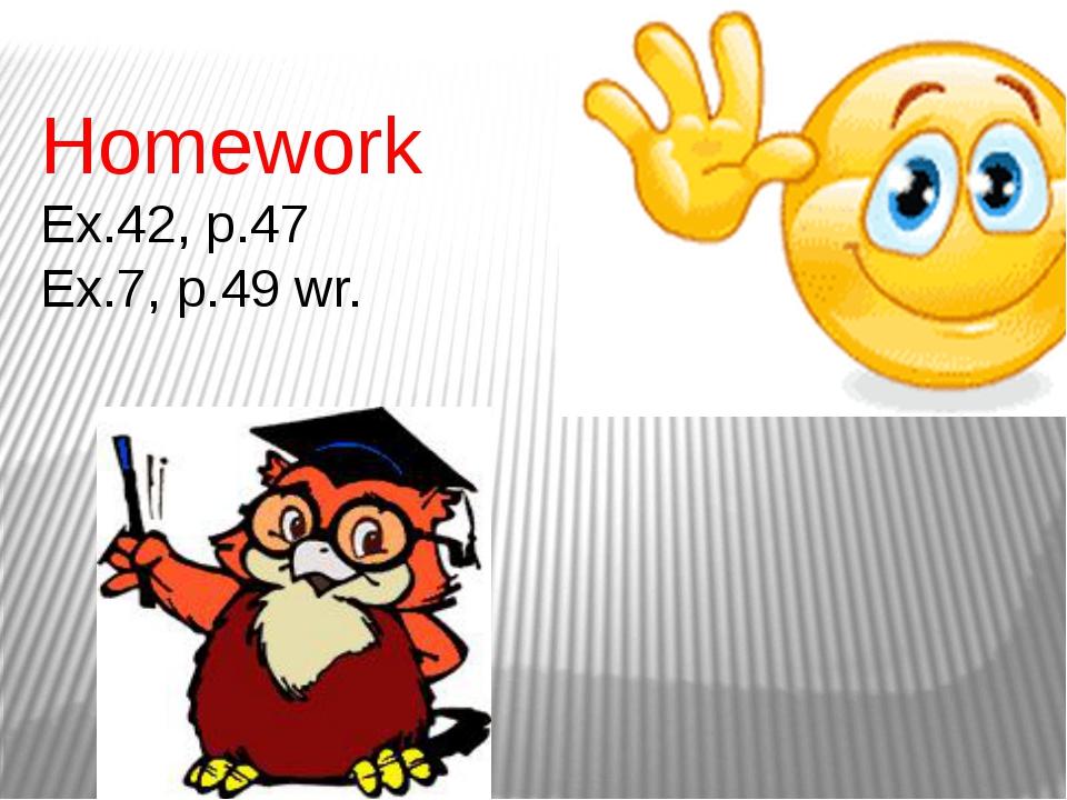 Homework Ex.42, p.47 Ex.7, p.49 wr.