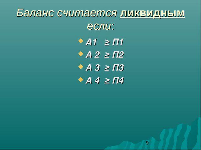 Баланс считается ликвидным если: А1 ≥ П1 А 2 ≥ П2 А 3 ≥ П3 А 4 ≥ П4