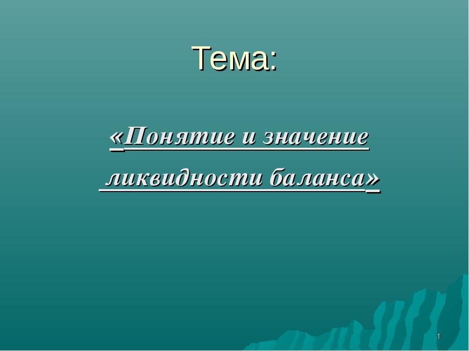 Тема: «Понятие и значение ликвидности баланса»