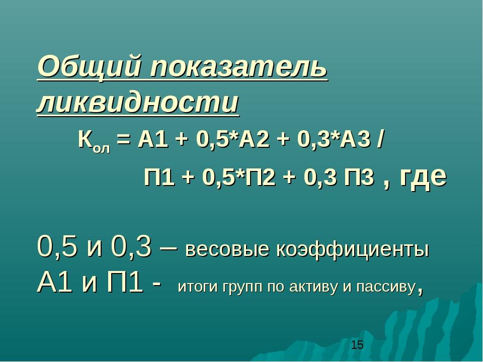 Общий показатель ликвидности Кол = А1 + 0,5*А2 + 0,3*А3 / П1 + 0,5*П2 + 0,3 П...