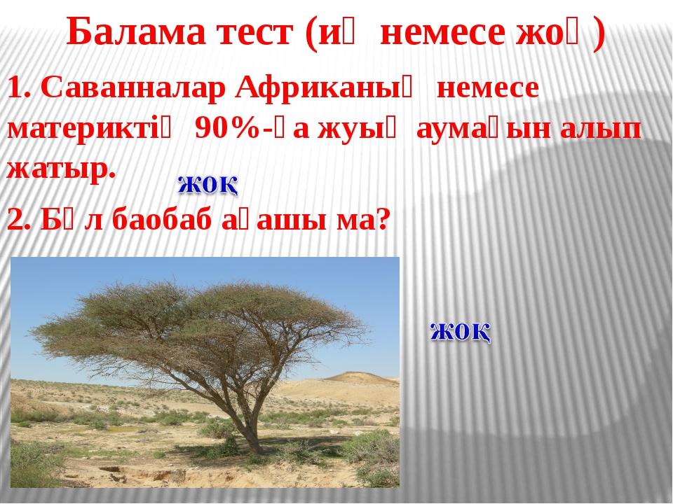 Балама тест (иә немесе жоқ) 1. Саванналар Африканың немесе материктің 90%-ға...
