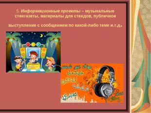 5.Информационные проекты– музыкальные стенгазеты, материалы для стендов, пу