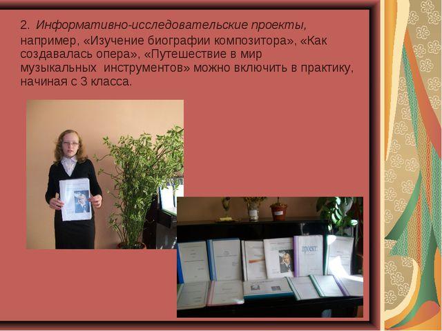 2.Информативно-исследовательские проекты, например, «Изучение биографии комп...