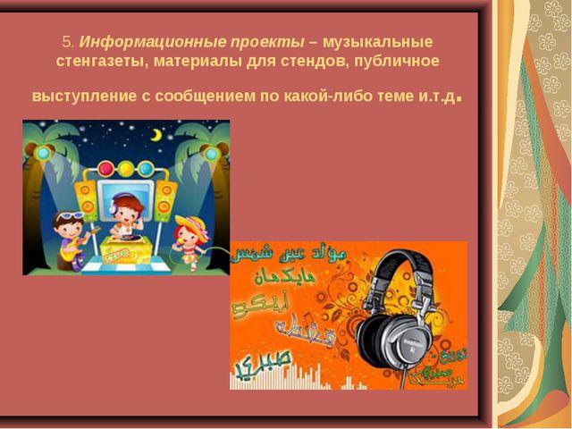 5.Информационные проекты– музыкальные стенгазеты, материалы для стендов, пу...