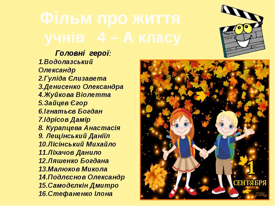 Фільм про життя учнів 4 – А класу Головні герої: 1.Водолазський Олександр 2.Г...