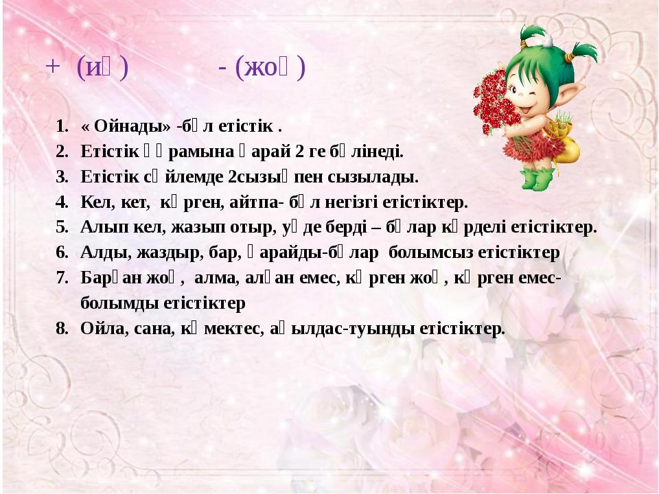 + (иә) - (жоқ) « Ойнады» -бұл етістік . Етістік құрамына қарай 2 ге бөлінеді....