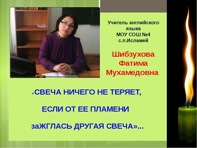 Учитель английского языка МОУ СОШ №4 с.п.Исламей Шибзухова Фатима Мухамедовн...