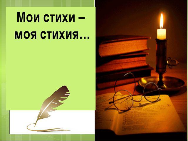 Мои стихи – моя стихия…