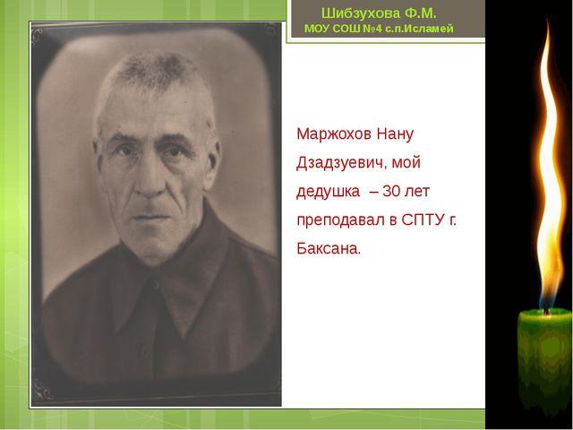 Маржохов Нану Дзадзуевич, мой дедушка – 30 лет преподавал в СПТУ г. Баксана....