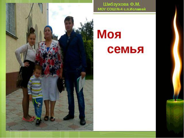 Моя семья Шибзухова Ф.М. МОУ СОШ №4 с.п.Исламей