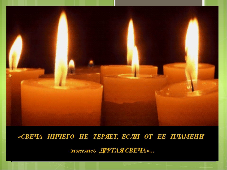 «СВЕЧАНИЧЕГОНЕТЕРЯЕТ,ЕСЛИ ОТ ЕЕ ПЛАМЕНИ зажгласьДРУГАЯСВЕЧА»...