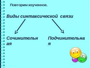 Виды синтаксической связи Сочинительная Подчинительная Повторим изученное.