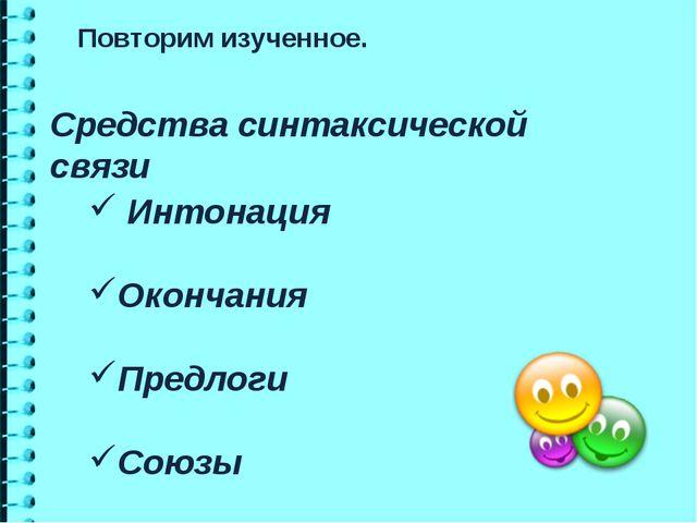 Средства синтаксической связи Повторим изученное. Интонация Окончания Предлог...