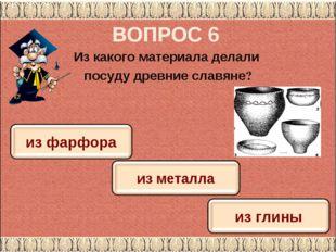 ВОПРОС 6 Из какого материала делали посуду древние славяне?
