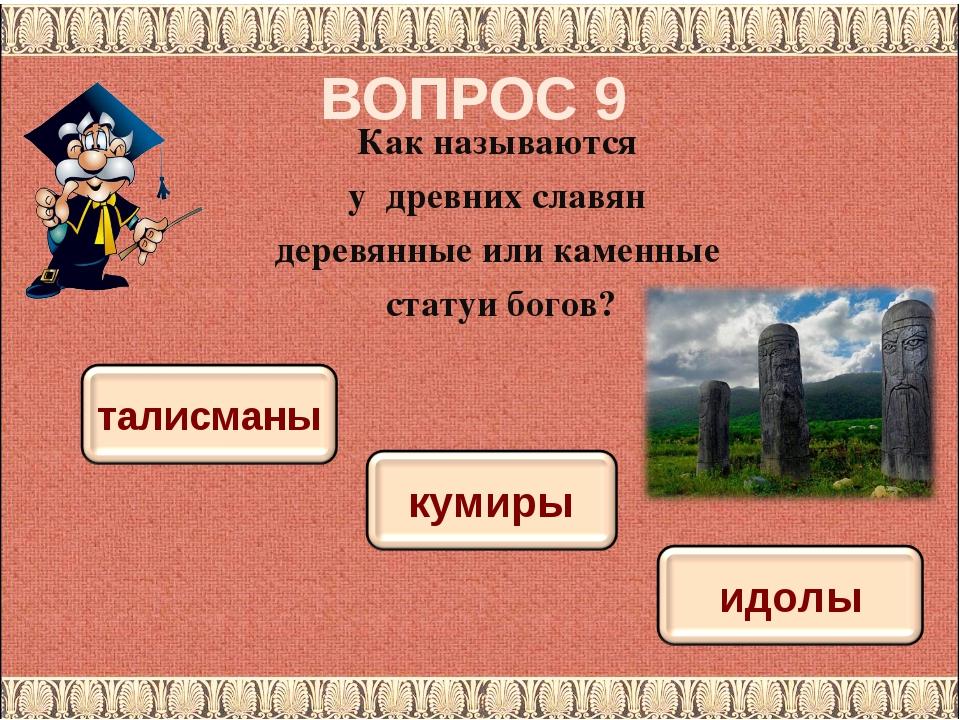 ВОПРОС 9 Как называются у древних славян деревянные или каменные статуи богов?