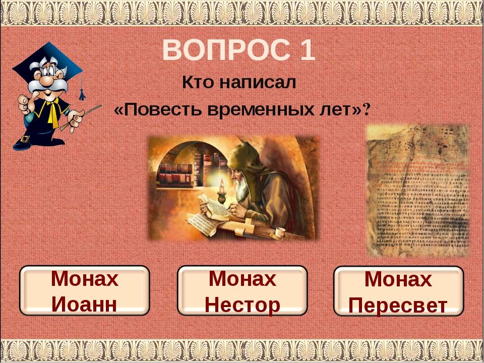 ВОПРОС 1 Кто написал «Повесть временных лет»?