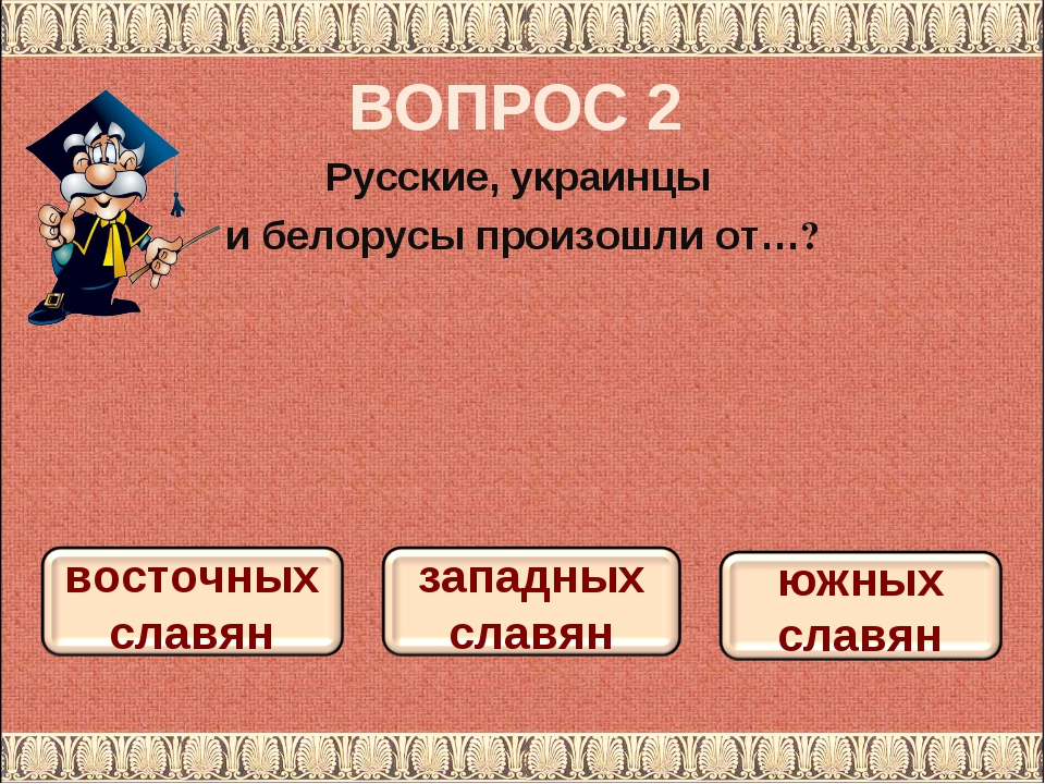 ВОПРОС 2 Русские, украинцы и белорусы произошли от…?